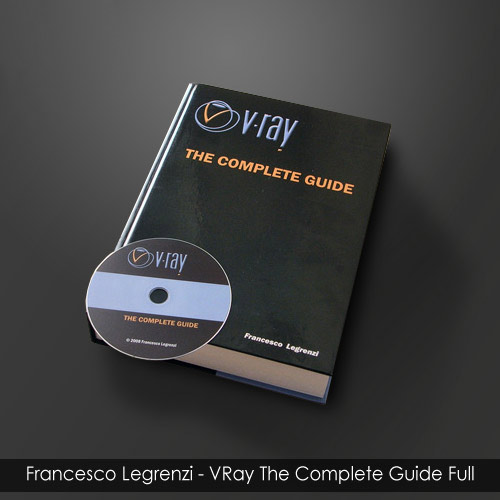 VRay: THE COMPLETE GUIDE by Francesco Legrenzi, Full 2011