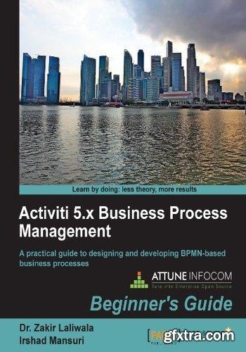 Activiti 5.x Business Process Management: Beginner\'s Guide