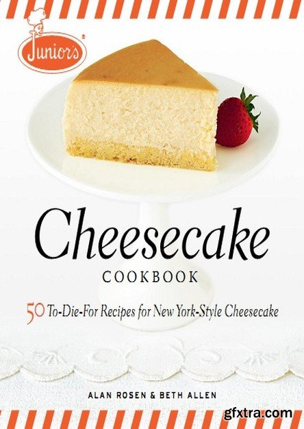 Junior\'s Cheesecake Cookbook: 50 To-Die-For Recipes of New York-Style Cheesecake