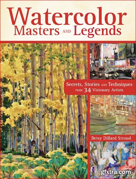 Watercolor Masters and Legends: Secrets, Stories and Techniques from 34 Visionary Artists