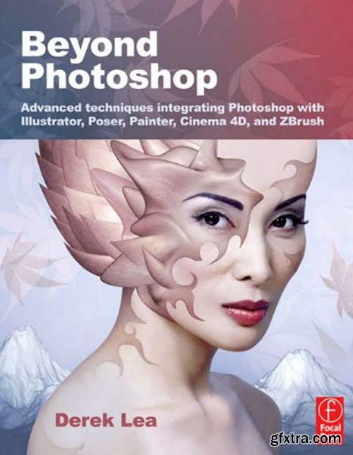 Beyond Photoshop: Advanced techniques integrating Photoshop with Illustrator, Poser, Painter, Cinema 4D and ZBrush by Derek Lea