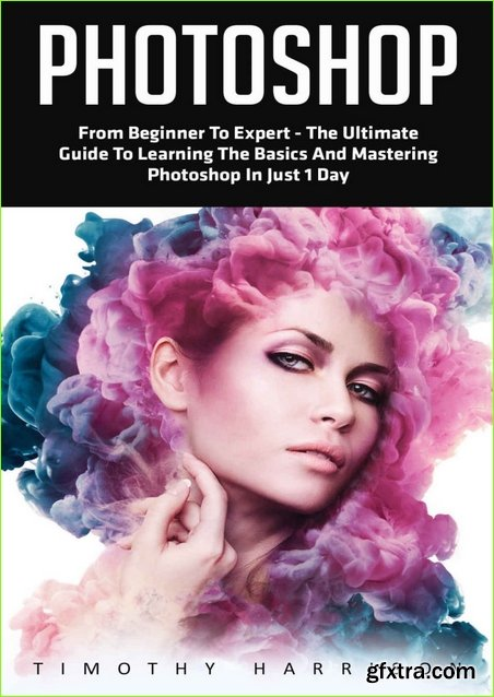 Photoshop: From Beginner to Expert – The Ultimate Guide to Learning the Basics and Mastering Photoshop in Just 1 Day (Graphic Design, Photo Editing, Adobe Photoshop)
