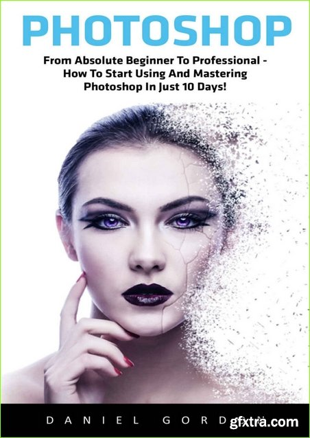 Photoshop: From Absolute Beginner To Professional – How To Start Using And Mastering Photoshop In Just 10 Days! (Adobe Photoshop, Photoshop, Digital Photography)