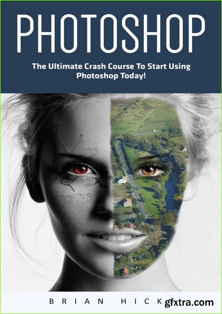 Photoshop: The Ultimate Crash Course To Start Using Photoshop Today!