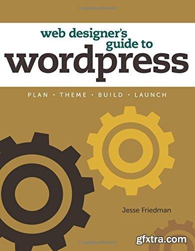 Web Designer's Guide to WordPress: Plan, Theme, Build, Launch