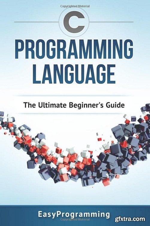 C Programming Language: The Ultimate Beginner\'s Guide