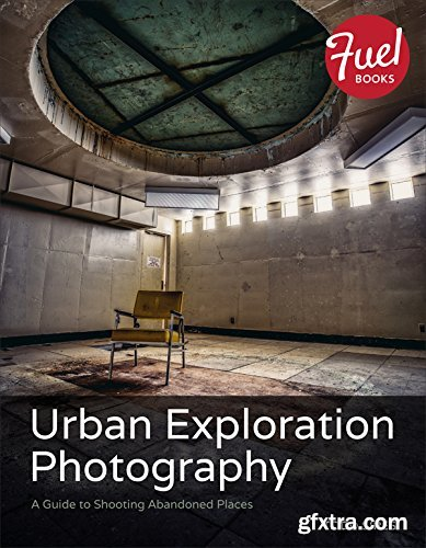 Urban Exploration Photography: A Guide to Shooting Abandoned Places (Fuel)