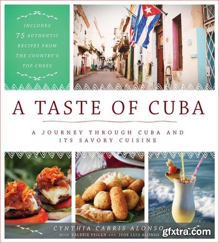 A Taste of Cuba: A Journey Through Cuba and Its Savory Cuisine, Includes 75 Authentic Recipes from the Country's Top Chefs