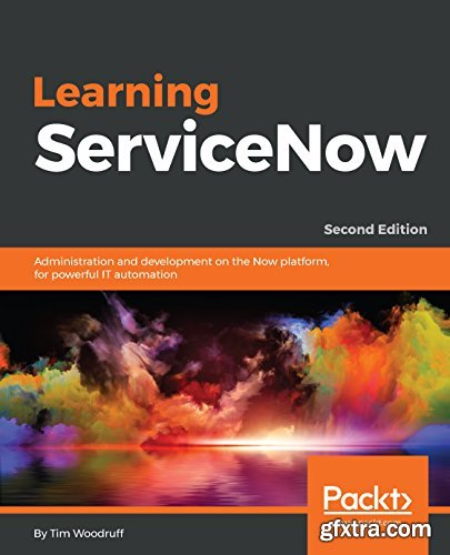 Learning ServiceNow: Administration and development on the Now platform, for powerful IT automation