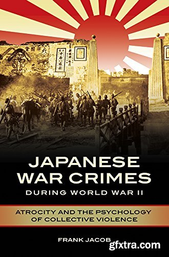 A History of Japanese War Crimes during WWII: Atrocity and the Psychology of Collective Violence