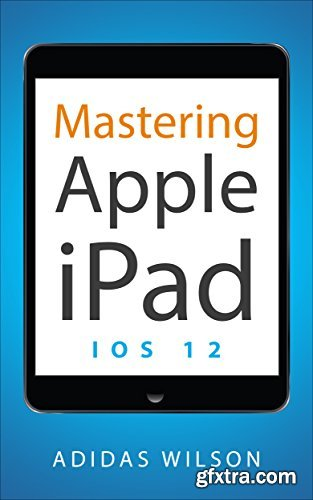 Mastering Apple iPad : IOS 12
