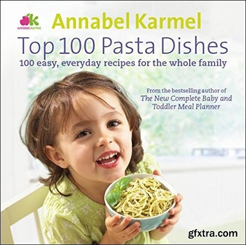 Top 100 Pasta Dishes: 100 Easy, Everyday Recipes for the Whole Family