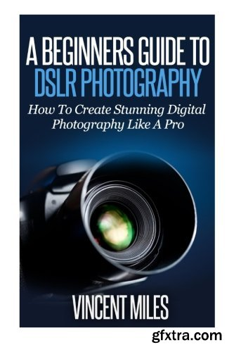 A Beginners Guide To DSLR Photography: How To Create Brilliant Digital Photography Like A Pro