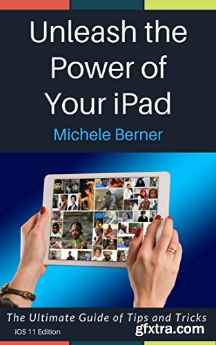 Unleash the Power of Your iPad : The Ultimate Guide to Tips and Tricks for Your iPad and iOS 11