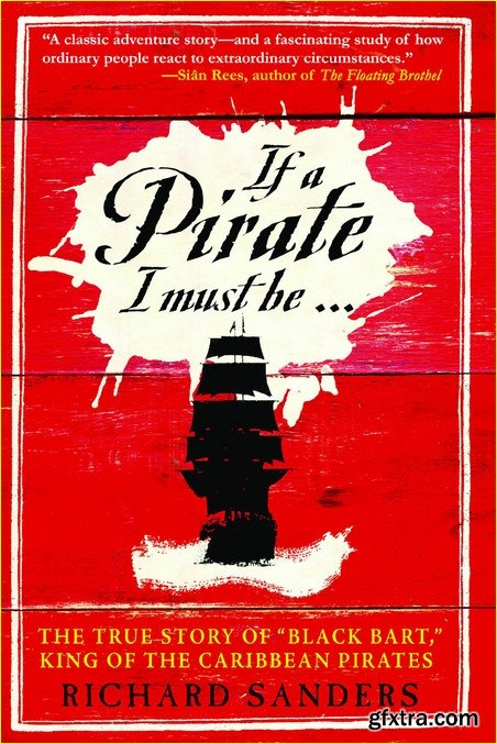 If a Pirate I Must Be.: The True Story of Black Bart, King of the Caribbean Pirates