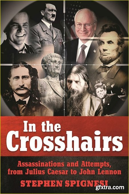 In the Crosshairs: Famous Assassinations and Attempts from Julius Caesar to John Lennon
