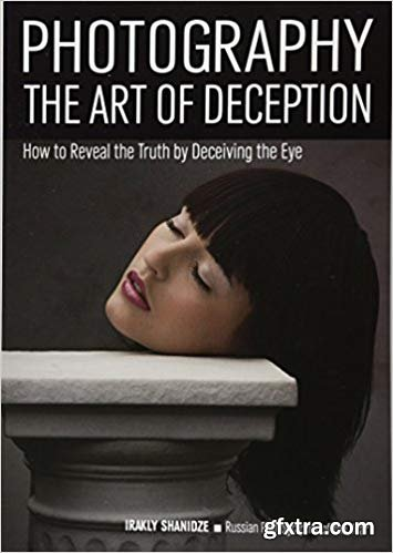 Photography: The Art of Deception : How to Reveal the Truth by Deceiving the Eye