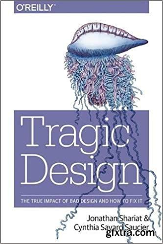 Tragic Design : The Impact of Bad Product Design and How to Fix It