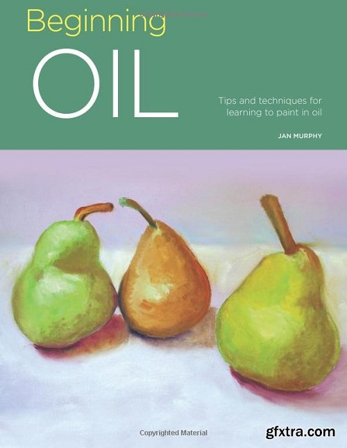 Beginning Oil: Tips and Techniques for Learning to Paint in Oil