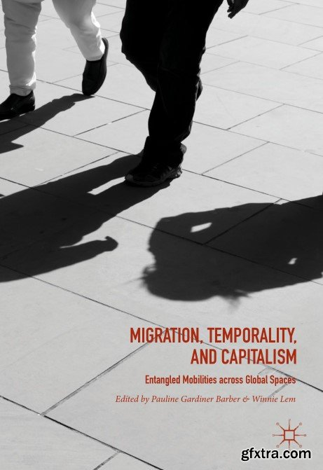 Migration, Temporality, and Capitalism: Entangled Mobilities across Global Spaces