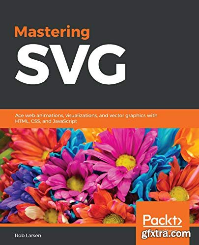 Mastering SVG: Ace web animations, visualizations, and vector graphics with HTML, CSS, and JavaScript