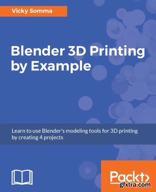 Blender 3D Printing by Example: Learn to use Blender\'s modeling tools for 3D printing by creating 4 projects