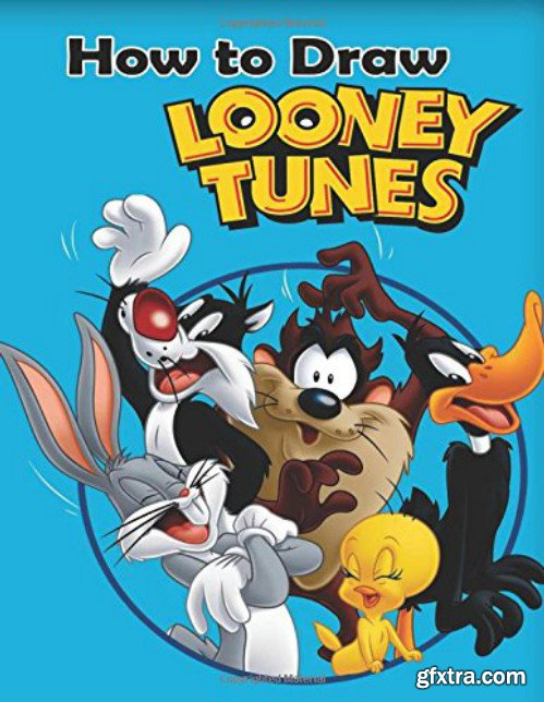 How to Draw Looney Tunes: How to Draw Looney Tunes (Learn to Draw Bugs Bunny and Friends)
