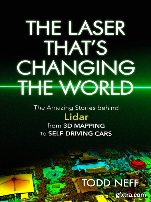 The Laser That\'s Changing the World: The Amazing Stories behind Lidar, from 3D Mapping to Self-Driving Cars