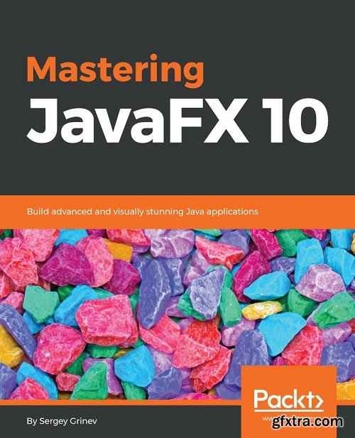 Mastering JavaFX 10: Build advanced and visually stunning Java applications
