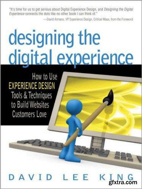 Designing the Digital Experience: How to Use EXPERIENCE DESIGN Tools & Techniques to Build Websites Customers Love
