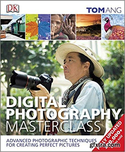 Digital Photography Masterclass: Advanced Photographic Techniques for Creating Perfect Pictures