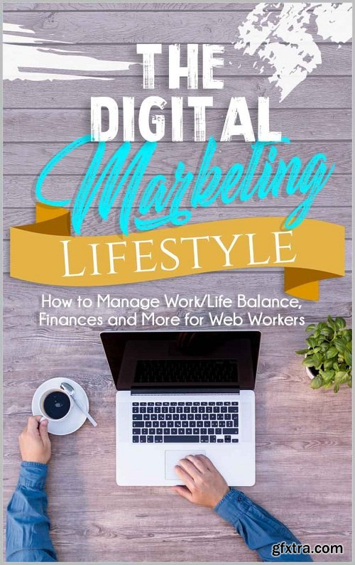The Digital Marketing Lifestyle: Learn How To Manage Work/Life Balance, Finances And More, The Right Way!