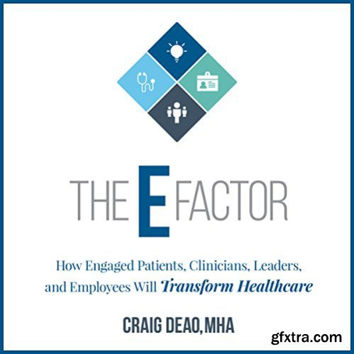 The E-Factor: How Engaged Patients, Clinicians, Leaders, and Employees Will Transform Healthcare [Audiobook]