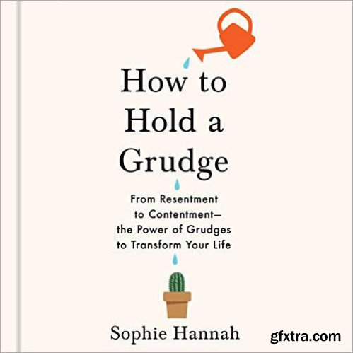 How to Hold a Grudge: From Resentment to Contentment - The Power of Grudges to Transform Your Life [Audiobook]