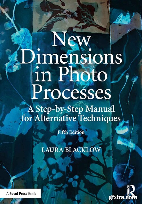 New Dimensions in Photo Processes: A Step-by-Step Manual for Alternative Techniques, Fifth Edition