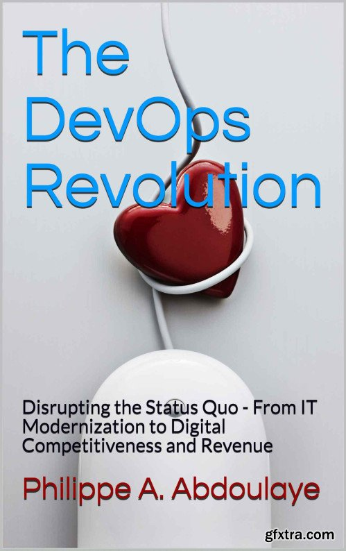 The DevOps Revolution: Disrupting the Status Quo - From IT Modernization to Digital Competitiveness