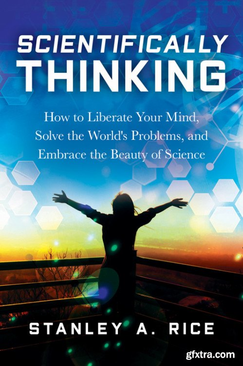 Scientifically Thinking: How to Liberate Your Mind, Solve the World\'s Problems, and Embrace the Beauty of Science