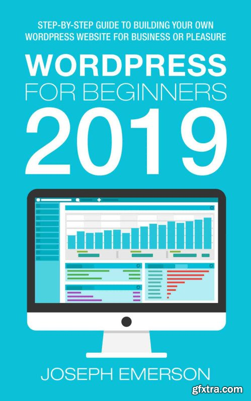 WordPress for Beginners 2019: Step-by-Step Guide to Building Your Own WordPress Website for Business or Pleasure