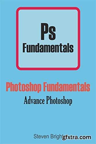 Photoshop Fundamentals: Advance Photoshop (Photoshop Manual Book 2)