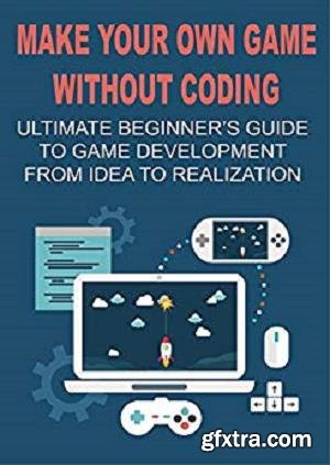 Make Your Own Game Without Coding: Ultimate Beginner\'s Guide To Game Development From Idea To Realization