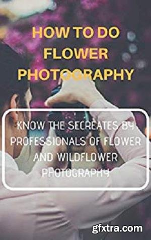 How to do Flower Photography: Know The Secretes by Professionals of Flower and Wildflower Photography