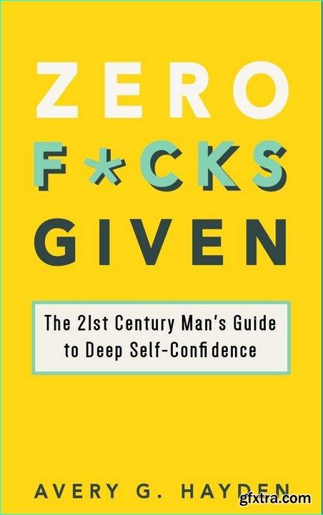 Zero Fucks Given: The 21st Century Man's Guide to Deep Self-Confidence