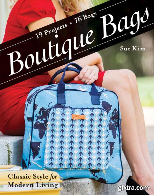 Boutique Bags: Classic Style for Modern Living: 19 Projects 76 Bags