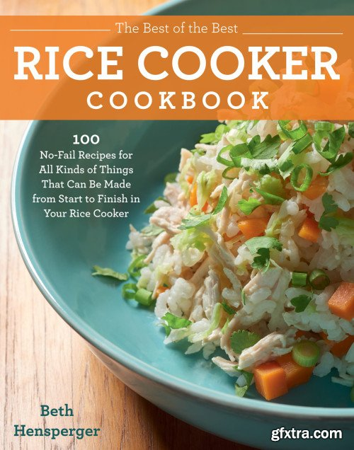 The Best of the Best Rice Cooker Cookbook: 100 No-Fail Recipes for All Kinds of Things That Can Be Made from Start...