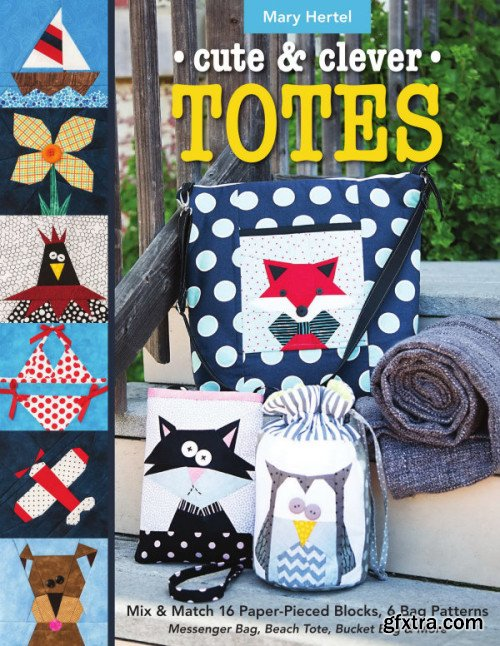 Cute & Clever Totes: Mix & Match 16 Paper-Pieced Blocks, 6 Bag Patterns : Messenger Bag, Beach Tote, Bucket Bag & More