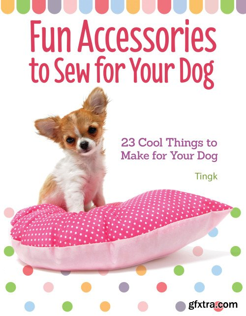 Fun Accessories to Sew for Your Dog: 23 Cool Things to Make for Your Dog