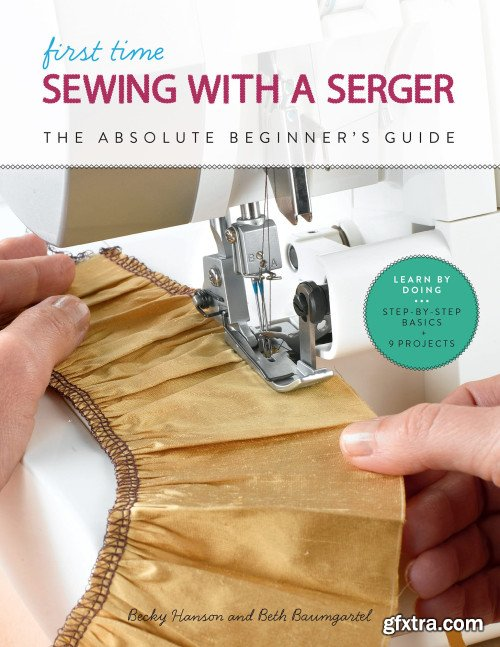 First Time Sewing with a Serger: The Absolute Beginner's Guide: Learn By Doing * Step-by-Step Basics + 9 Projects (First Time)