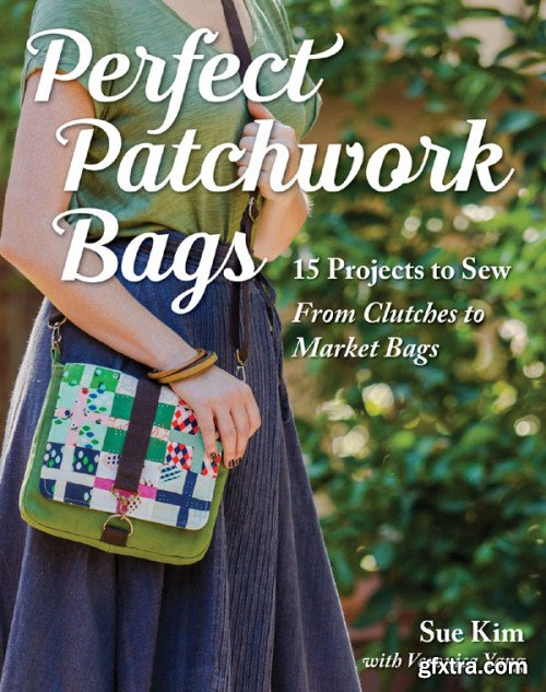 Perfect Patchwork Bags: 15 Projects to Sew: From Clutches to Market Bags