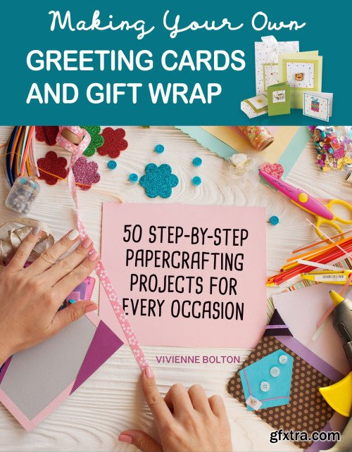 Making Your Own Greeting Cards & Gift Wrap: More Than 50 Step-by-Step Papercrafting Projects for Every Occasion
