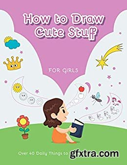 How to Draw Cute Stuff For Girls: Over 40 Daily Things to Draw, Step by Step